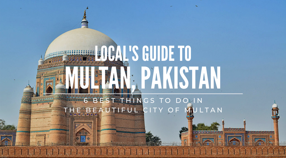 A Local's Guide: Top 6 Best Things To Do In Multan, Pakistan