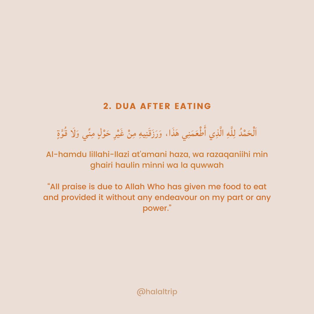 "اَلْحَمْدُ لِلَّهِ الَّذِي أَطْعَمَنِي هَذَا، وَرَزَقَنِيهِ مِنْ غَيْرِ حَوْلٍ مِنِّي وَلَا قُوَّةٍ  Al-hamdu lillahi-llazi at'amani haza, wa razaqaniihi min ghairi haulin minni wa la quwwah  ""All praise is due to Allah Who has given me food to eat and provided it without any endeavour on my part or any power."""