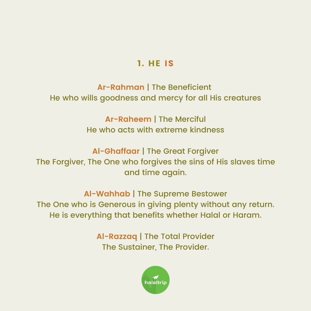 Ar-Rahman   The Beneficient  He who wills goodness and mercy for all His creatures  Ar-Raheem   The Merciful He who acts with extreme kindness  Al-Ghaffaar   The Great Forgiver The Forgiver, The One who forgives the sins of His slaves time and time again.  Al-Wahhab   The Supreme Bestower The One who is Generous in giving plenty without any return. He is everything that benefits whether Halal or Haram.  Al-Razzaq   The Total Provider The Sustainer, The Provider.