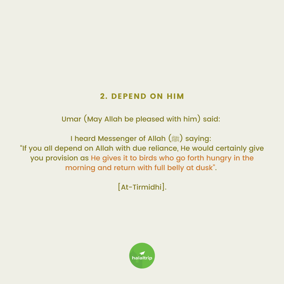 """Umar (May Allah be pleased with him) said:   I heard Messenger of Allah (ﷺ) saying:  """"If you all depend on Allah with due reliance, He would certainly give you provision as He gives it to birds who go forth hungry in the morning and return with full belly at dusk"""".   [At-Tirmidhi]."""