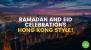 Ramadan And Eid Celebrations, Hong Kong Style!