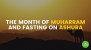 The Month of Muharram and Fasting on Ashura
